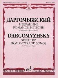 Даргомыжский. Избранные романсы и песни для голоса в сопровождении фортепиано / Dargomyzhsky: Selected Romances and Songs: For Voice and Piano