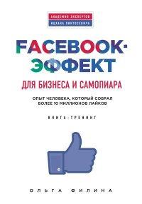 Facebook-эффект для бизнеса и самопиара. Опыт человека, который собрал более 10 миллионов лайков. Книга-тренинг, Ольга Филина