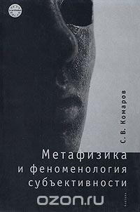 Метафизика и феноменология субъективности, С. В. Комаров