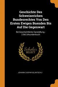 Geschichte Des Schweizerichen Bundesrechtes Von Den Ersten Ewigen Buenden Bis Auf Die Gegenwart. Bd.Geschichtliche Darstellung.-2.Bd.Urkundenbuch