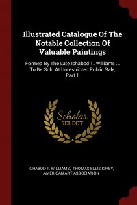 Illustrated Catalogue Of The Notable Collection Of Valuable Paintings. Formed By The Late Ichabod T. Williams ... To Be Sold At Unrestricted Public Sale, Part 1