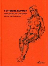 Изображение человека. Основы рисунка с натуры, Готтфрид Баммес