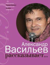 Александр Васильев рассказывает…, Александр Васильев