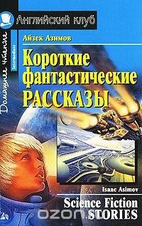 Айзек Азимов. Короткие фантастические рассказы / Isaak Asimov. Science Fiction Stories