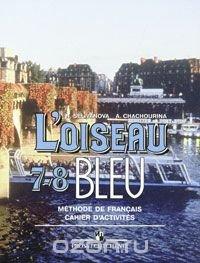 L'oiseau bleu 7-8: Methode de francais: Cahier d'activites / Синяя птица. Французский язык. 7-8 классы. Сборник упражнений