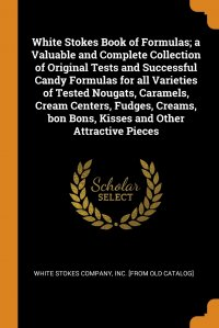 White Stokes Book of Formulas; a Valuable and Complete Collection of Original Tests and Successful Candy Formulas for all Varieties of Tested Nougats, Caramels, Cream Centers, Fudges, Creams,