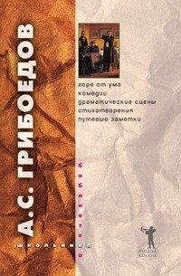 А. С. Грибоедов. Горе от ума. Комедии. Драматические сцены. Стихотворения. Путевые заметки