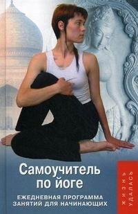 Самоучитель по йоге. Ежедневная программа занятий для начинающих