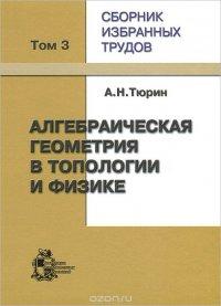 А. Н. Тюрин. Сборник избранных трудов. В 3 томах. Том 3. Алгебраическая геометрия в топологии и физике