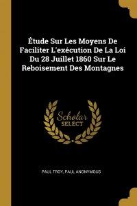 Etude Sur Les Moyens De Faciliter L'execution De La Loi Du 28 Juillet 1860 Sur Le Reboisement Des Montagnes