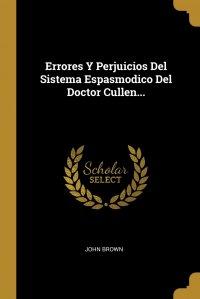 Errores Y Perjuicios Del Sistema Espasmodico Del Doctor Cullen...