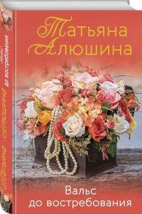 Вальс до востребования, Татьяна Александровна Алюшина