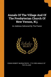 Annals Of The Village And Of The Presbyterian Church Of New Vernon, N.j. An Address Delivered By The Pastor