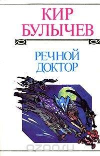 Кир Булычев. Полное собрание сочинений. Том 1. Речной доктор