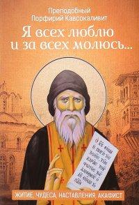 """""""Я всех люблю и за всех молюсь…"""". Житие, чудеса, наставления"""