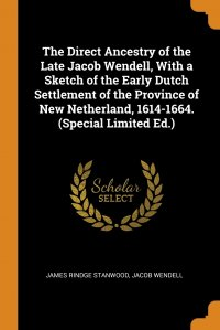 The Direct Ancestry of the Late Jacob Wendell, With a Sketch of the Early Dutch Settlement of the Province of New Netherland, 1614-1664. (Special Limited Ed.)