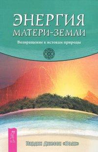 Энергия Матери-Земли. Возвращение к истокам природы