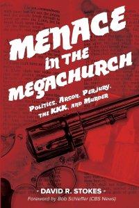 Menace in the Megachurch. Politics, Arson, Perjury, the KKK, and Murder