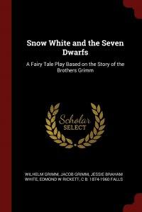 Snow White and the Seven Dwarfs. A Fairy Tale Play Based on the Story of the Brothers Grimm