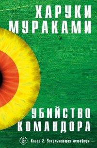 Убийство Командора. Книга 2. Ускользающая метафора, Харуки Мураками