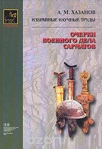 А. М. Хазанов. Избранные научные труды. Очерки военного дела Сарматов