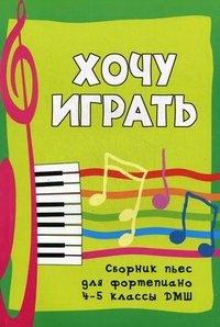 Хочу играть. Сборник пьес для фортепиано. 4-5 классы ДМШ