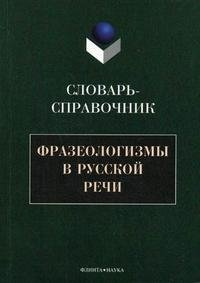 Фразеологизмы в русской речи. Словарь-справочник