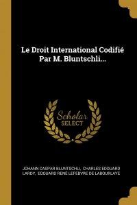 Le Droit International Codifie Par M. Bluntschli...
