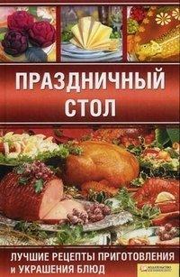 Праздничный стол. Лучшие рецепты приготовления и украшения блюд
