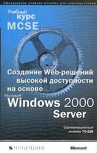 Создание Web-решений высокой доступности на основе Microsoft Windows 2000 Server. Учебный курс MCSE (+ CD-ROM)