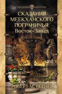 Сказания Меекханского Пограничья. Восток-Запад, Роберт М. Вегнер
