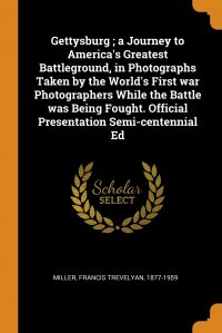 Gettysburg ; a Journey to America's Greatest Battleground, in Photographs Taken by the World's First war Photographers While the Battle was Being Fought. Official Presentation Semi-