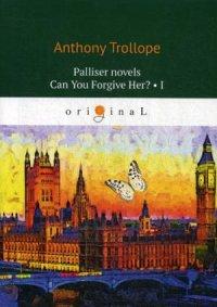 Palliser novels. Can You Forgive Her? 1 = Романы о Плантагенете Паллисьере. Можно ли ее простить? Ч. 1: на анг.яз