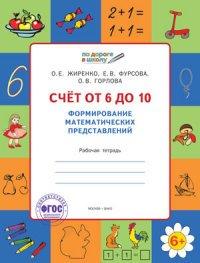 По дороге в школу. Счет от 6 до 10. Формирование математических представлений : рабочая тетрадь для детей 6-7 лет. Жиренко О.Е