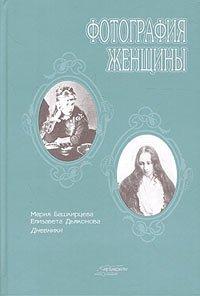 Фотография женщины. Мария Башкирцева. Дневник. Елизавета Дьяконова. Дневник