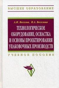 Технологическое оборудование, оснастка и основы проектирования упаковочных производств, А. И. Веселов, И. А. Веселова