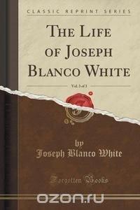 The Life of Joseph Blanco White, Vol. 3 of 3 (Classic Reprint)