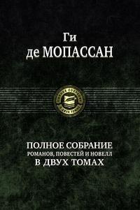 Ги де Мопассан. Полное собрание романов, повестей и новелл в 2 томах. Том 1