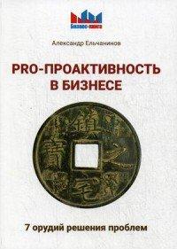 PRO - проактивность в бизнесе. 7 орудий решения проблем, Александр Ельчанинов