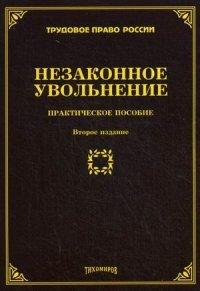 Незаконное увольнение: практическое пособие. 2-е изд., доп. и перераб. Тихомиров М.Ю