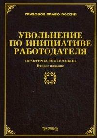 Увольнение по инициативе работодателя: практическое пособие. 2-е изд., доп. и перераб. Тихомиров М.Ю