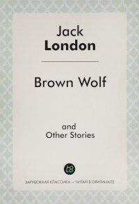 Brown Wolf and Other Stories = Бурый волк и другие рассказы. Сборник рассказов на английском языке