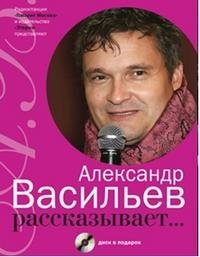 Александр Васильев рассказывает... (+ CD), Александр Васильев