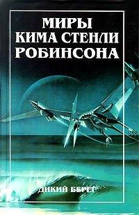 Миры Кима Стенли Робинсона. В трех томах. Том 1. Дикий берег