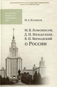 М. В. Ломоносов, Д. И. Менделеев, В. И. Вернадский о России