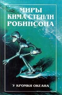 Миры Кима Стенли Робинсона. В трех томах. Том 3. У кромки океана