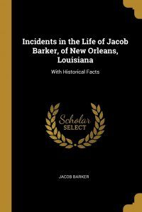 Incidents in the Life of Jacob Barker, of New Orleans, Louisiana. With Historical Facts