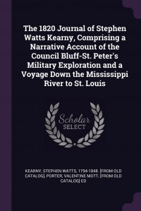 The 1820 Journal of Stephen Watts Kearny, Comprising a Narrative Account of the Council Bluff-St. Peter's Military Exploration and a Voyage Down the Mississippi River to St. Louis