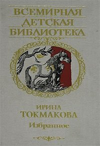 Ирина Токмакова. Избранное. Стихи, сказки и повести