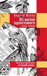 Из жизни одноглавого. Роман с попугаем, Андрей Волос